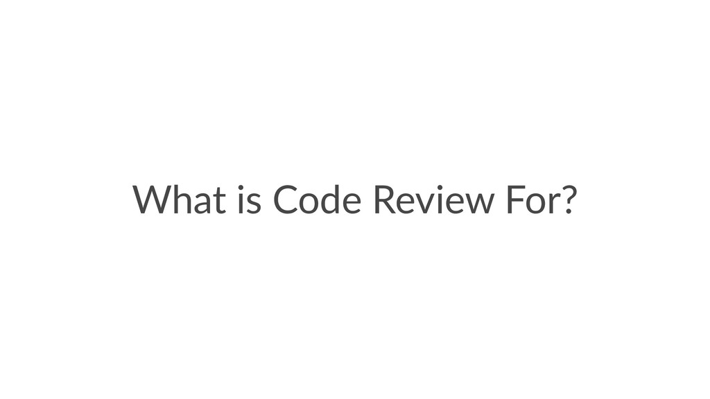 What is Code Review For?