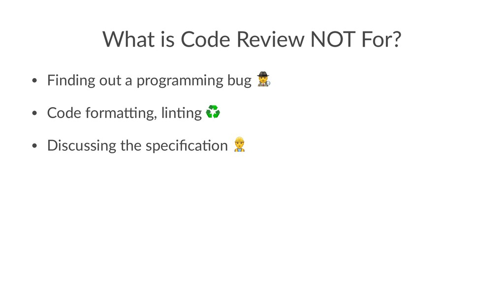 What is Code Review NOT For? • Finding out a pr...
