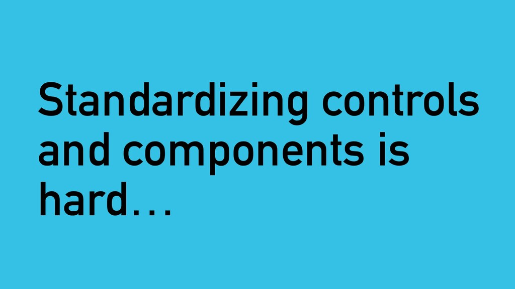 Standardizing controls and components is hard…