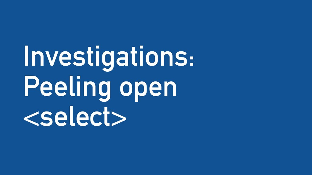 Investigations: Peeling open <select>