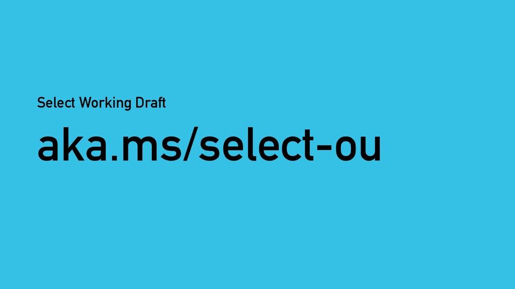 aka.ms/select-ou Select Working Draft