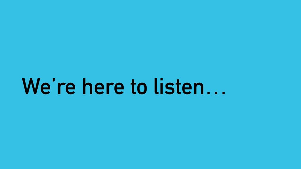 We're here to listen…