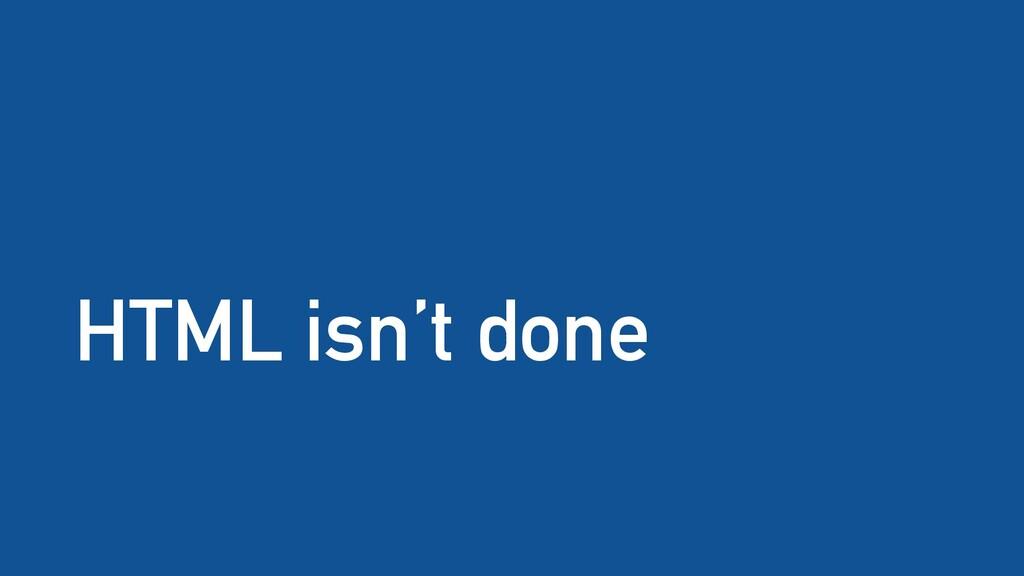 HTML isn't done