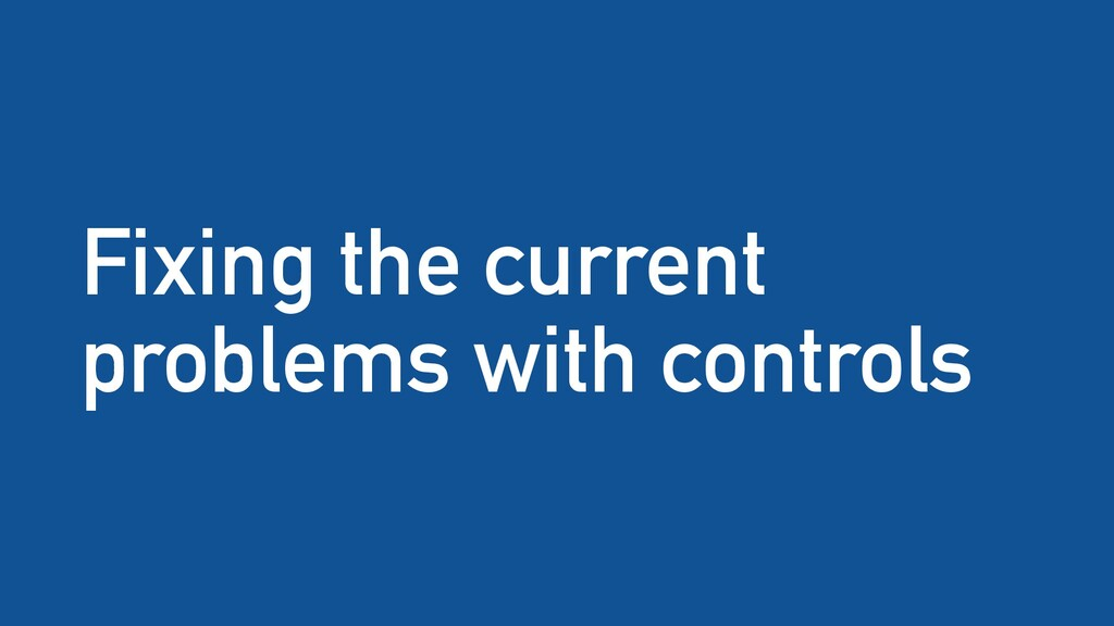 Fixing the current problems with controls