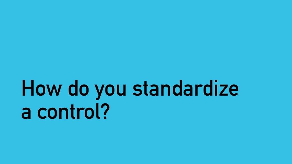 How do you standardize a control?