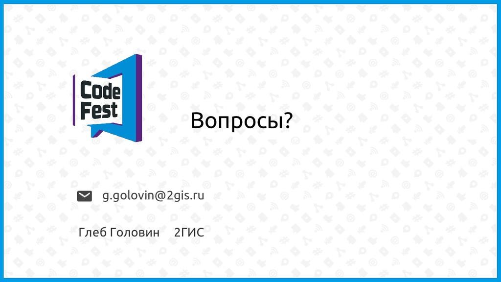 Вопросы? g.golovin@2gis.ru Глеб Головин 2ГИС