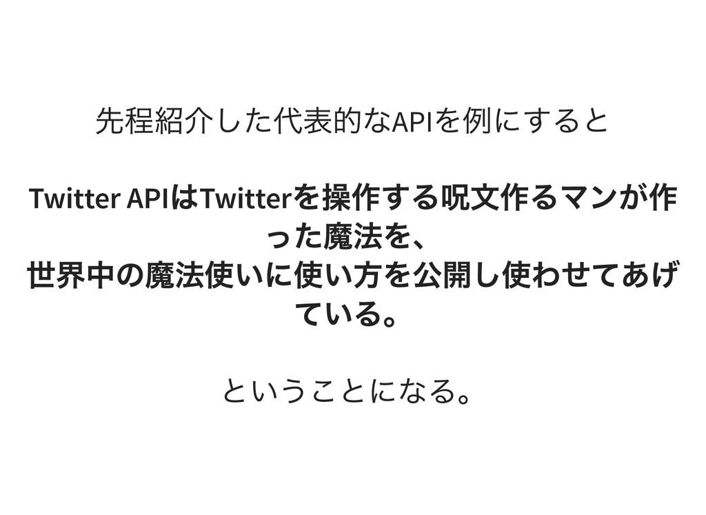 先程紹介した代表的なAPI を例にすると Twitter API は Twitter を操作す...