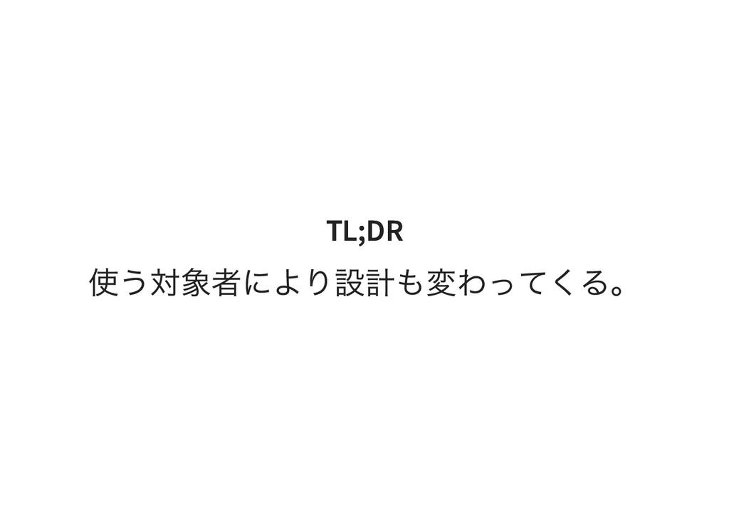 TL;DR TL;DR 使う対象者により設計も変わってくる。