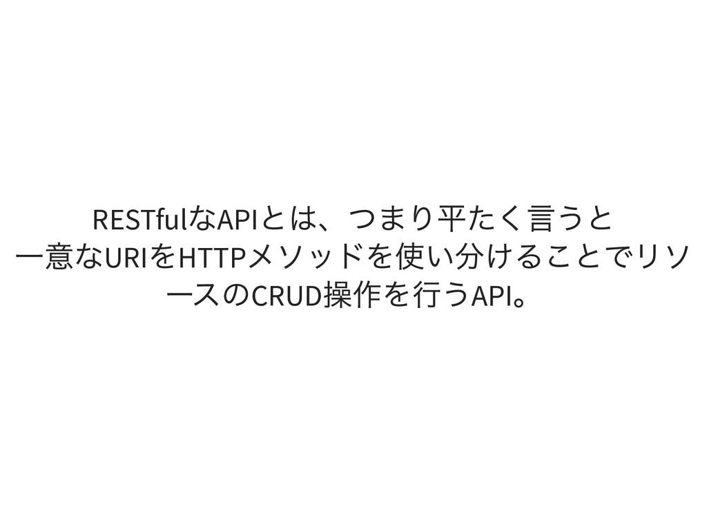 RESTful なAPI とは、つまり平たく言うと 一意なURI をHTTP メソッドを使い分...