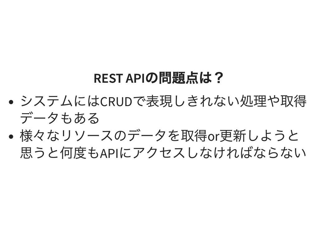 REST API の問題点は? REST API の問題点は? システムにはCRUD で表現し...