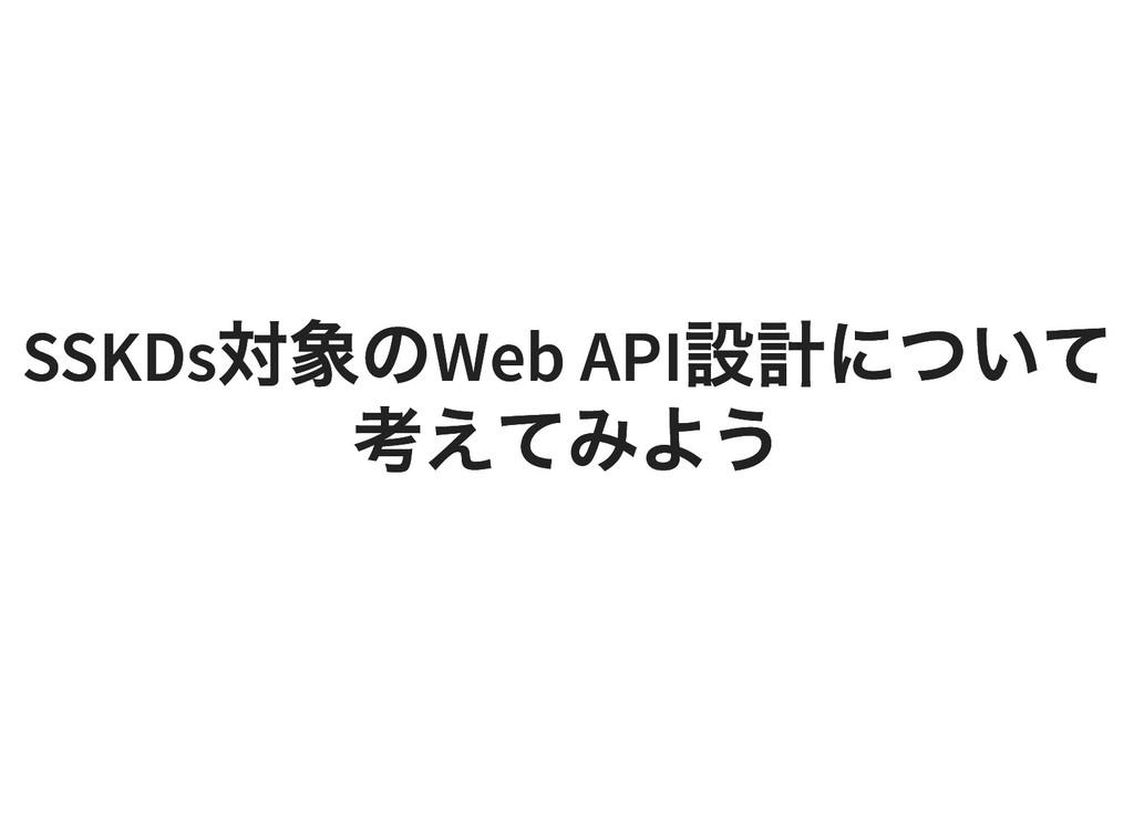 SSKDs 対象の Web API 設計について SSKDs 対象の Web API 設計につ...