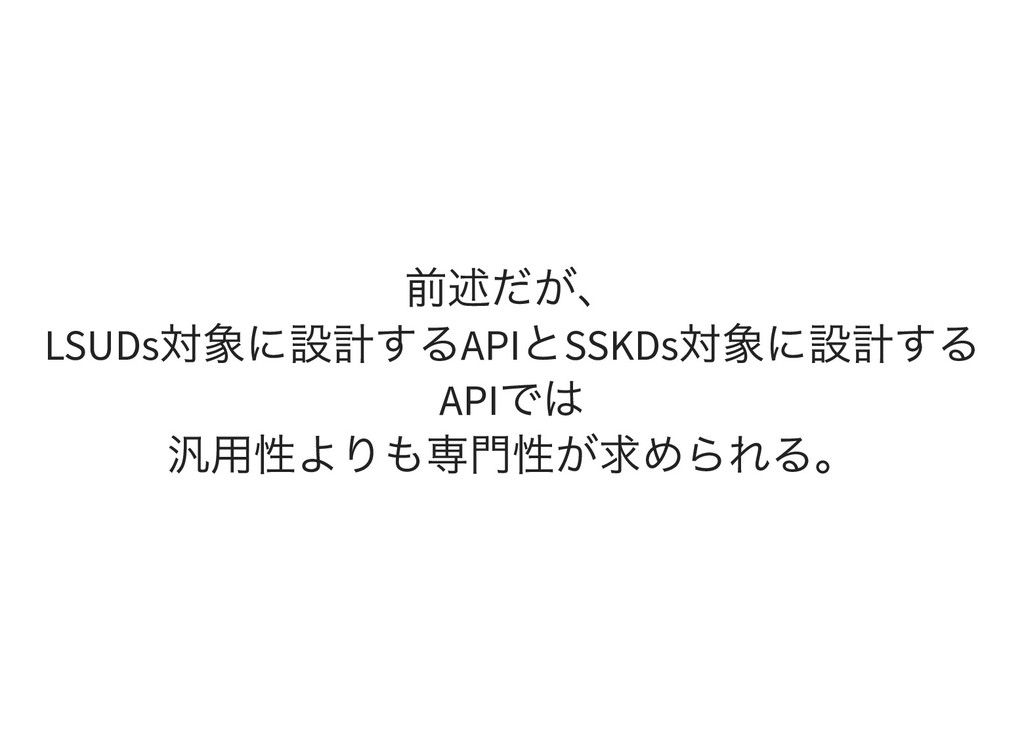 前述だが、 LSUDs 対象に設計するAPI とSSKDs 対象に設計する API では 汎用...