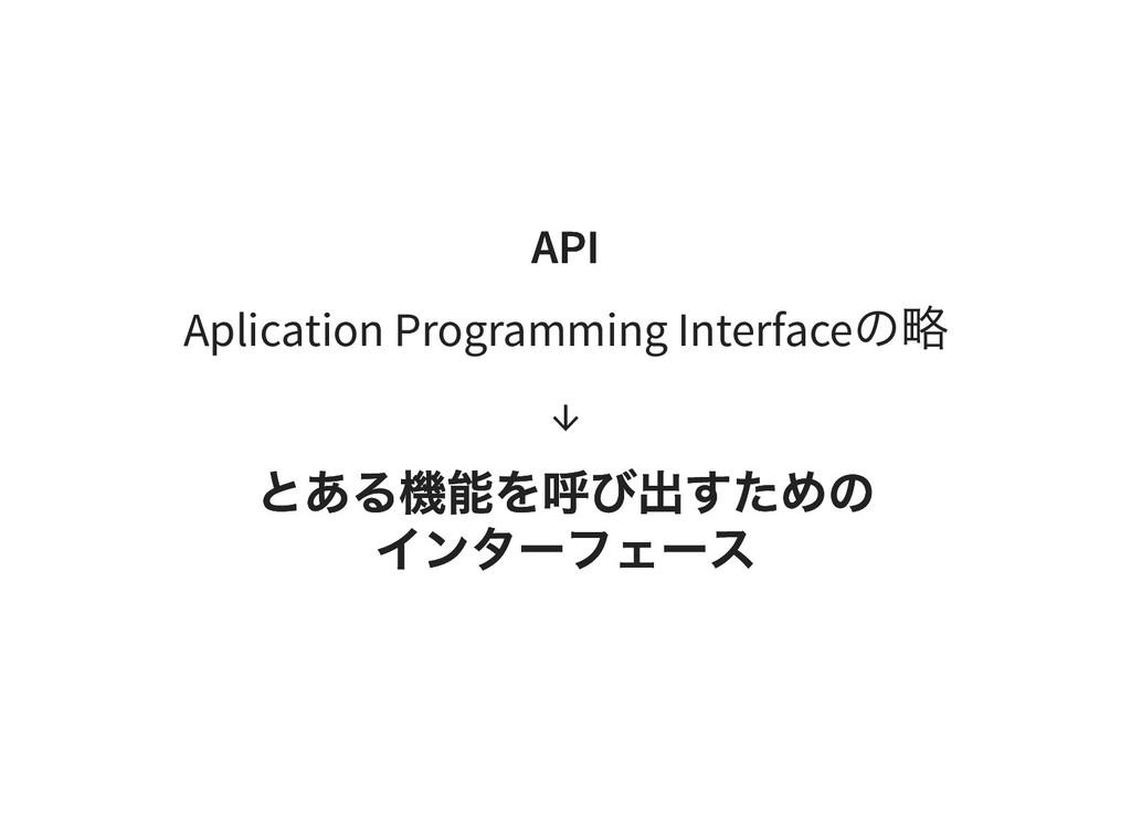 API API Aplication Programming Interface の略 ↓ と...