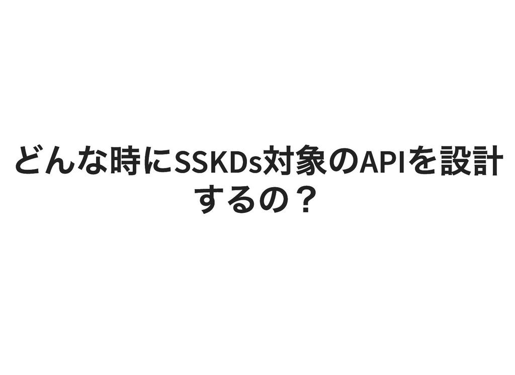 どんな時に SSKDs 対象の API を設計 どんな時に SSKDs 対象の API を設計...