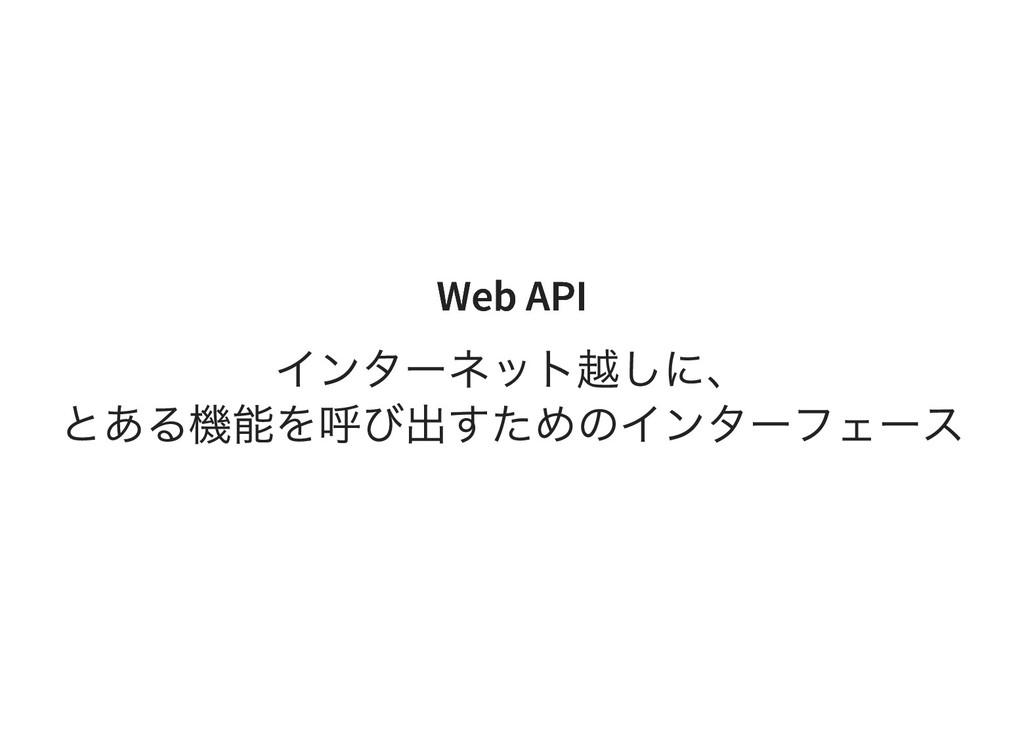 Web API Web API インターネット越しに、 とある機能を呼び出すためのインターフェ...