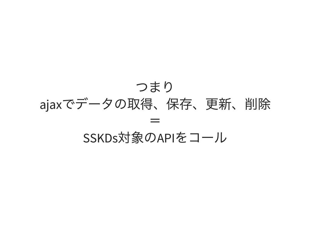 つまり ajax でデータの取得、保存、更新、削除 = SSKDs 対象のAPI をコール