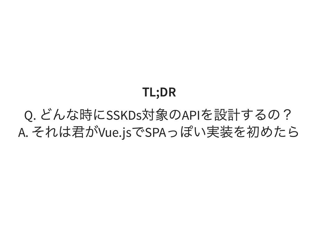 TL;DR TL;DR Q. どんな時にSSKDs 対象のAPI を設計するの? A. それは...