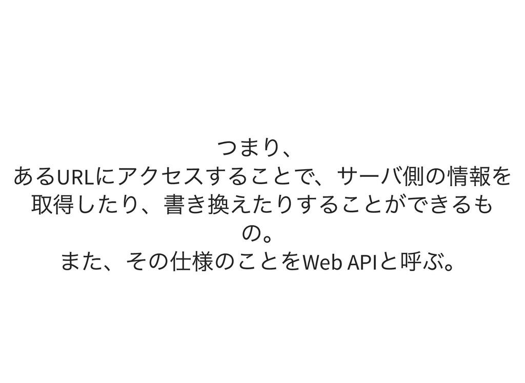 つまり、 あるURL にアクセスすることで、サーバ側の情報を 取得したり、書き換えたりすること...
