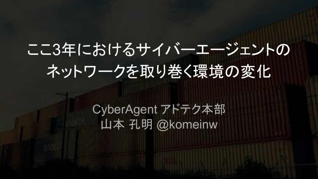 ここ3年におけるサイバーエージェントの ネットワークを取り巻く環境の変化 CyberAgent...