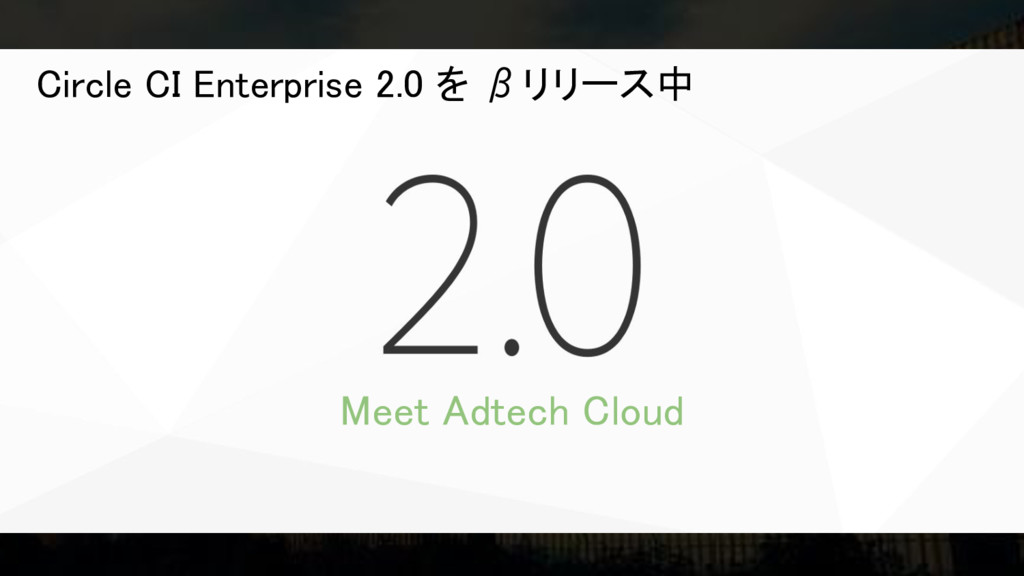 Meet Adtech Cloud Circle CI Enterprise 2.0 を βリ...