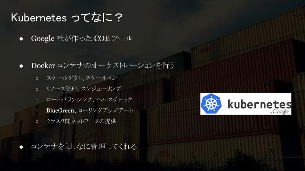 ● Google 社が作った COE ツール ● Docker コンテナのオーケストレーション...