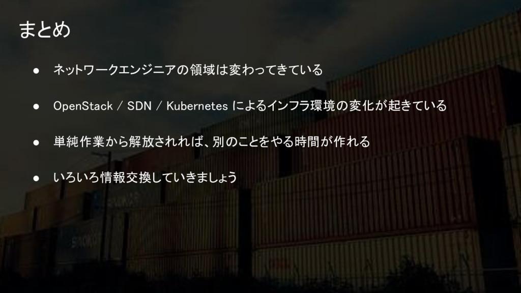 まとめ ● ネットワークエンジニアの領域は変わってきている ● OpenStack / SDN...
