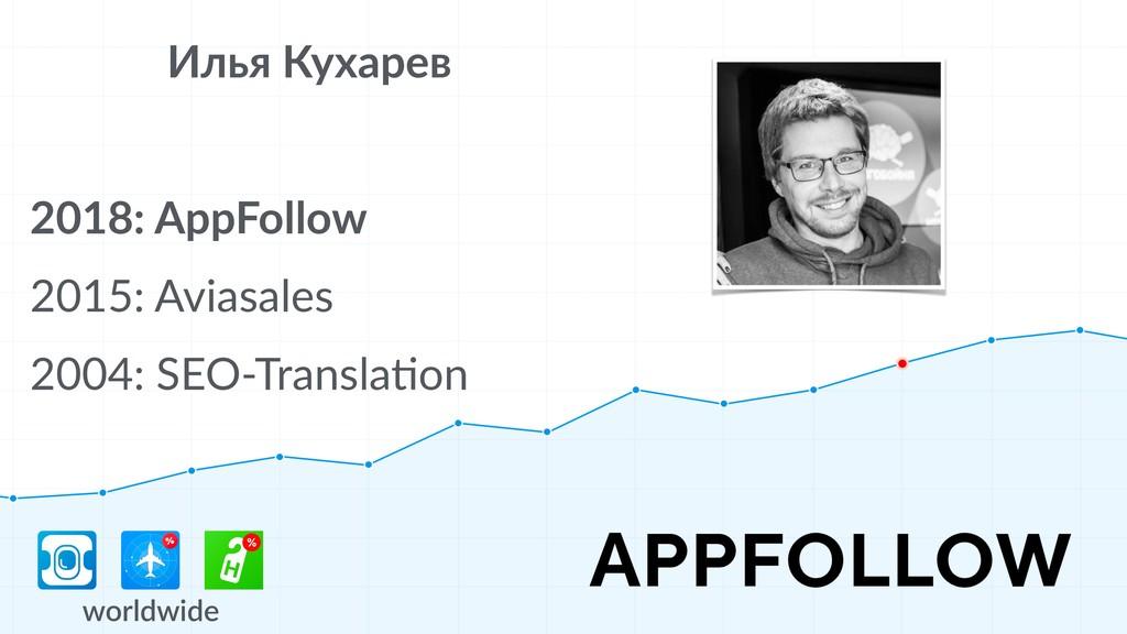 Илья Кухарев 2018: AppFollow 2015: Aviasales 20...