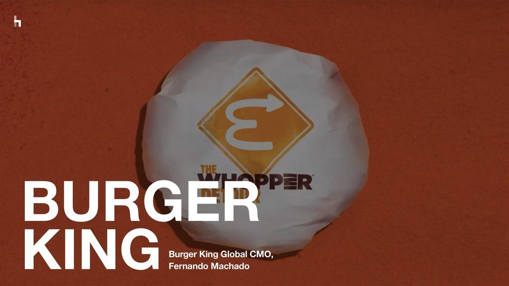 BURGER KINGBurger King Global CMO, Fernando Mac...