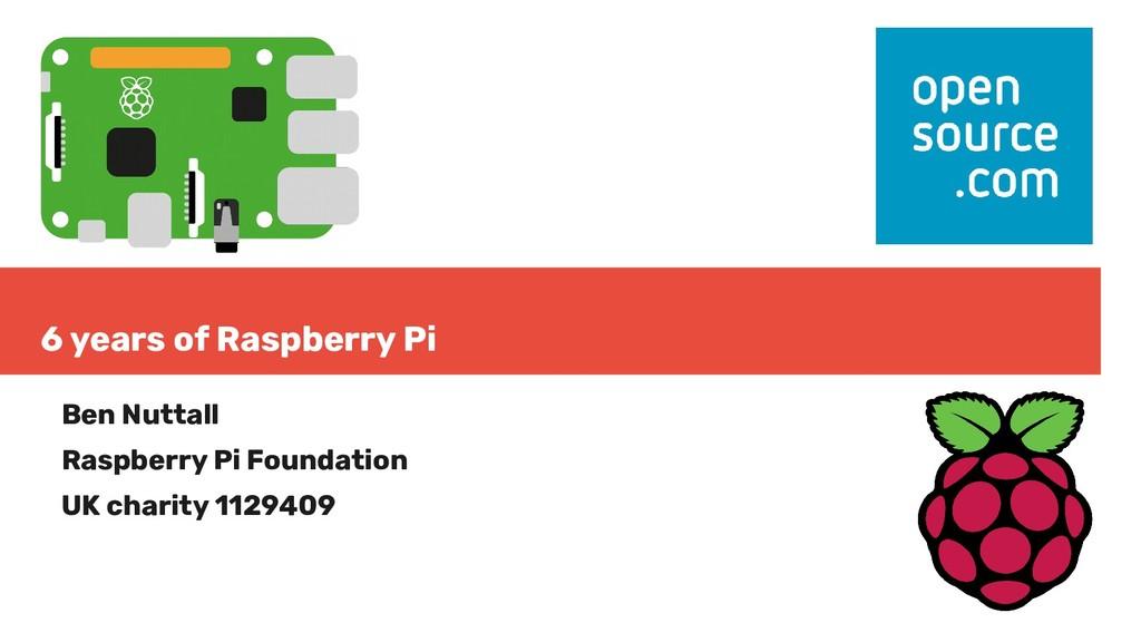 6 years of Raspberry Pi Ben Nuttall Raspberry P...
