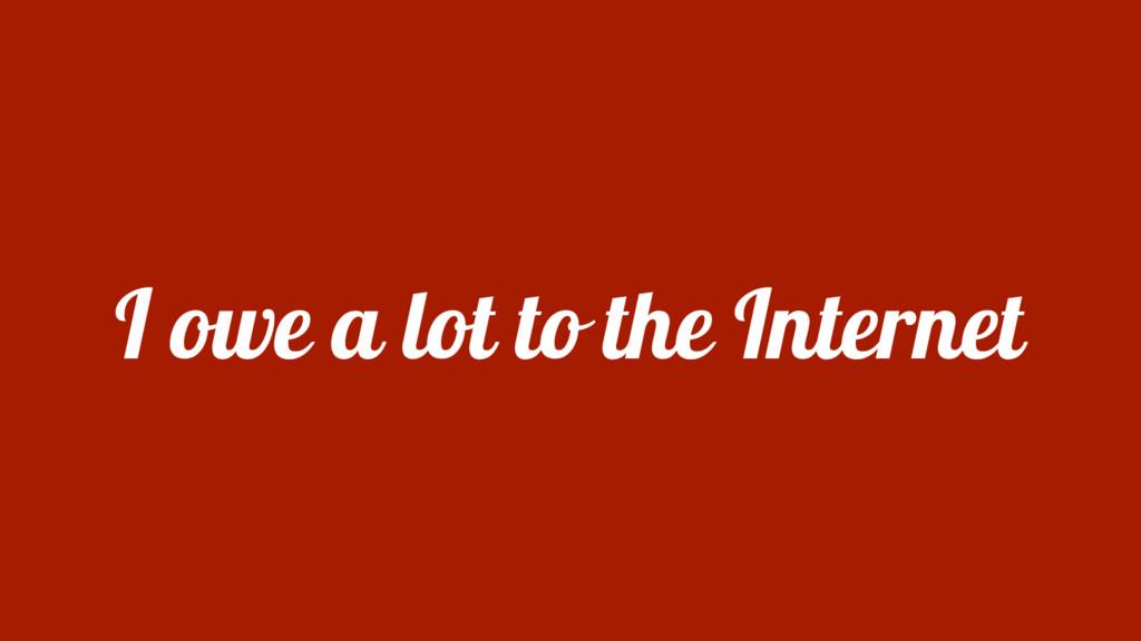 I owe a lot to the Internet