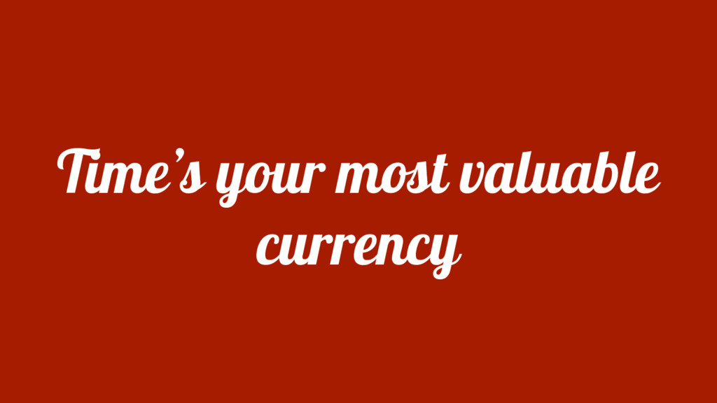 Time's your most valuable currency