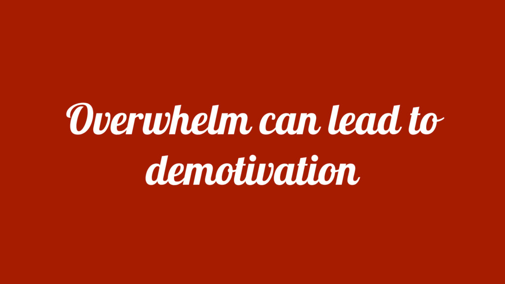Overwhelm can lead to demotivation