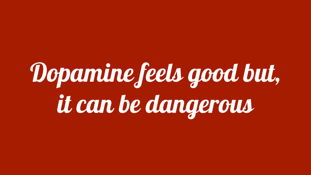 Dopamine feels good but, it can be dangerous