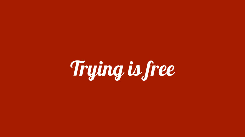 Trying is free