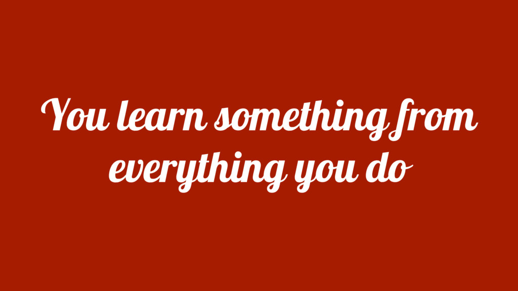 You learn something from everything you do