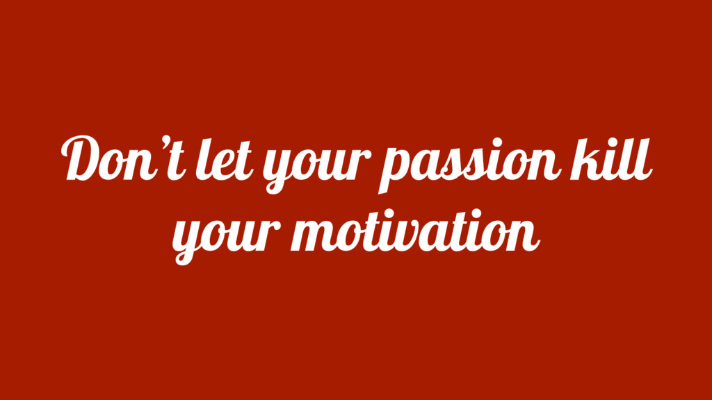 Don't let your passion kill your motivation