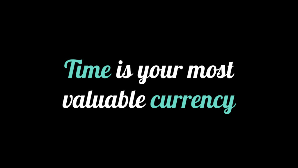 Time is your most valuable currency