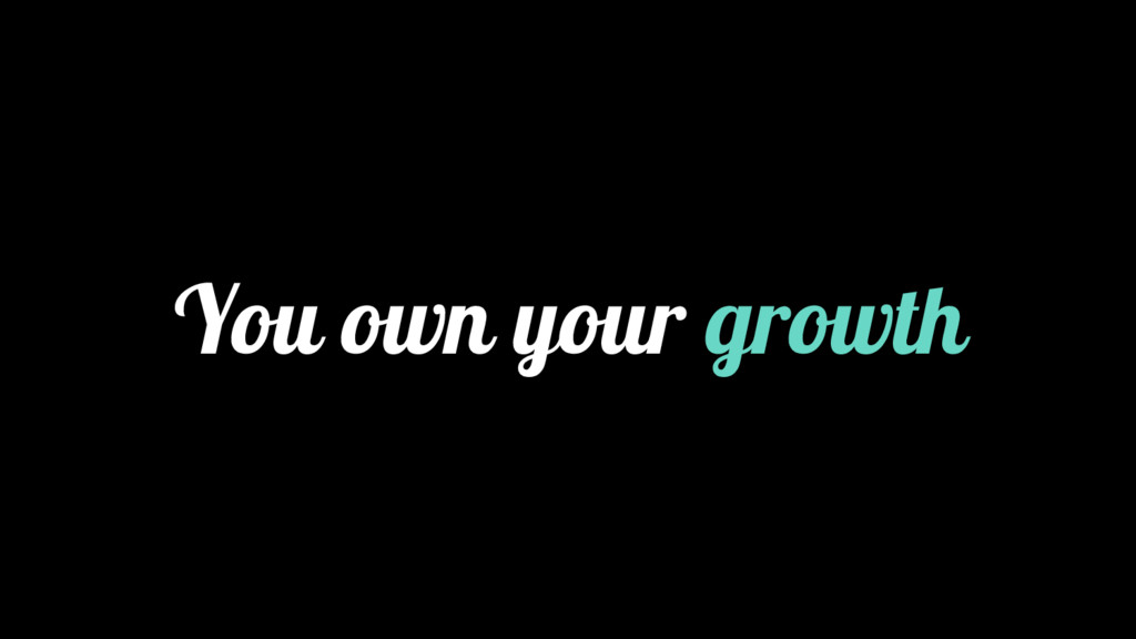 You own your growth