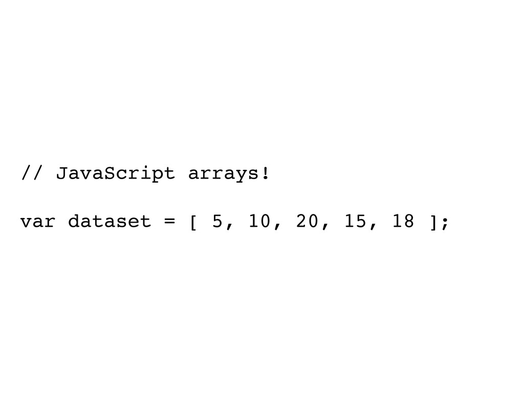 // JavaScript arrays! var dataset = [ 5, 10, 20...
