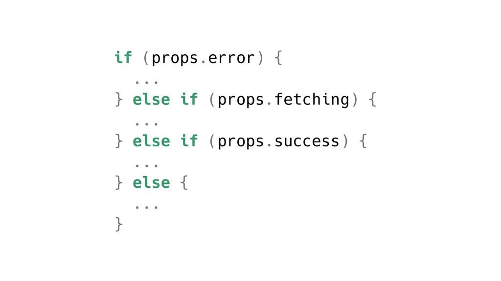 if (props.error) { ... } else if (props.fetchin...