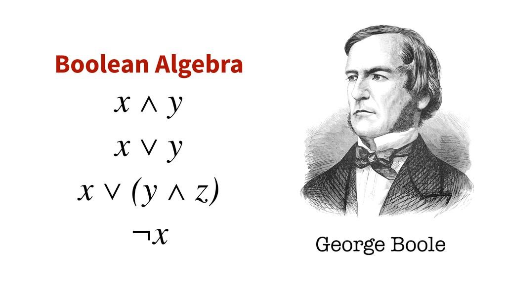 Boolean Algebra George Boole x ∧ y x ∨ y x ∨ (y...