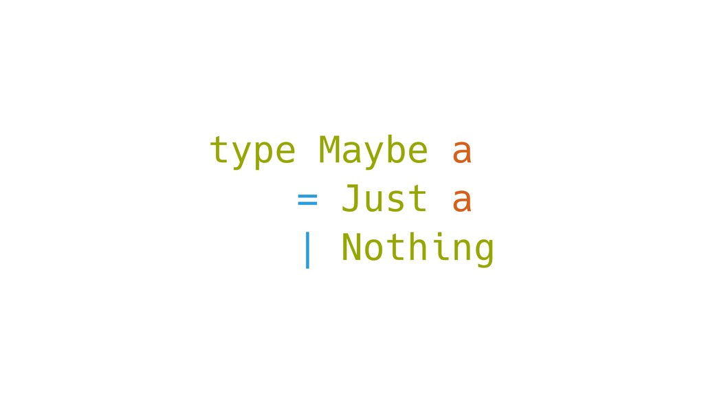 type Maybe a = Just a | Nothing