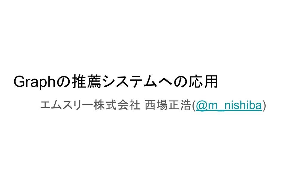 Graphの推薦システムへの応用 エムスリー株式会社 西場正浩(@m_nishiba)