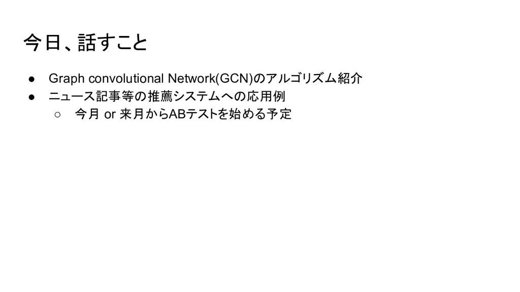 今日、話すこと ● Graph convolutional Network(GCN)のアルゴリ...