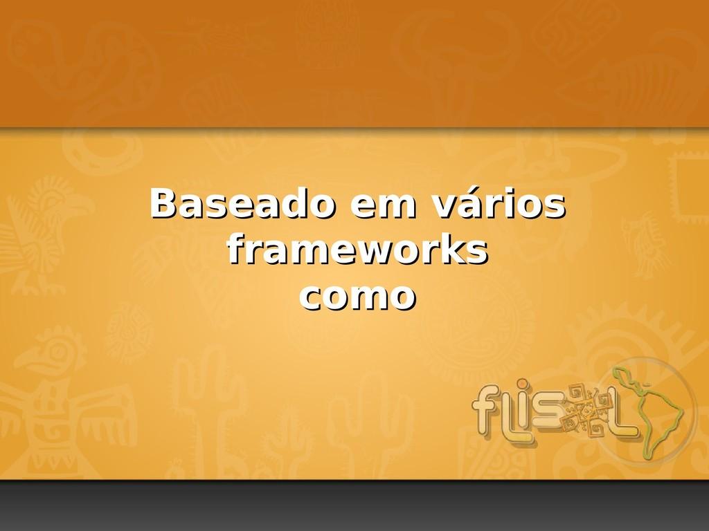 Baseado em vários Baseado em vários frameworks ...