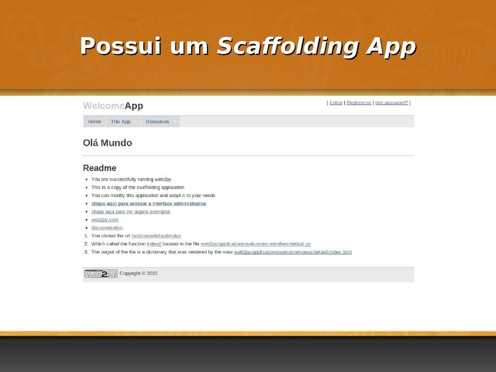 Possui um Possui um Scaffolding App Scaffolding...
