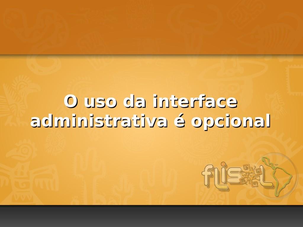 O uso da interface O uso da interface administr...