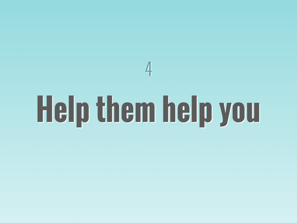 4 Help them help you