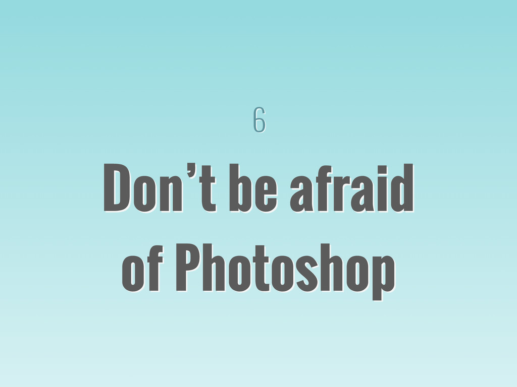 6 Don't be afraid of Photoshop