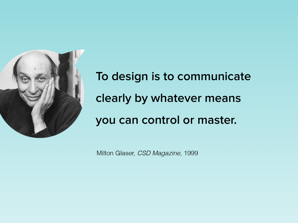 To design is to communicate clearly by whatever...